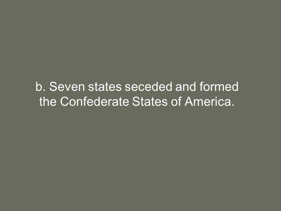 b. Seven states seceded and formed the Confederate States of America.