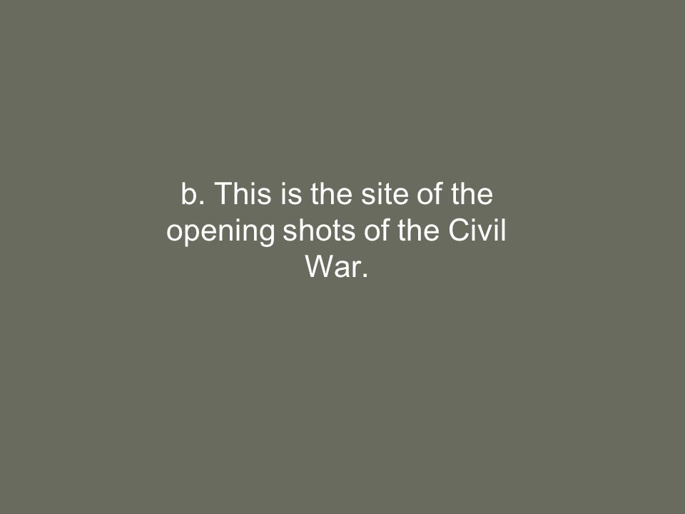b. This is the site of the opening shots of the Civil War.
