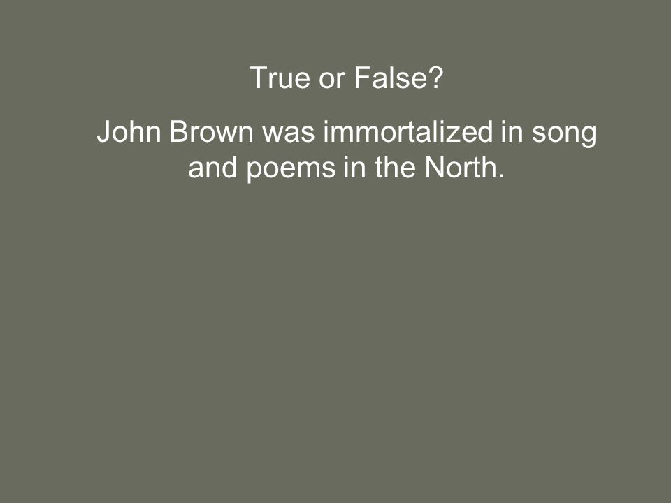 True or False John Brown was immortalized in song and poems in the North.