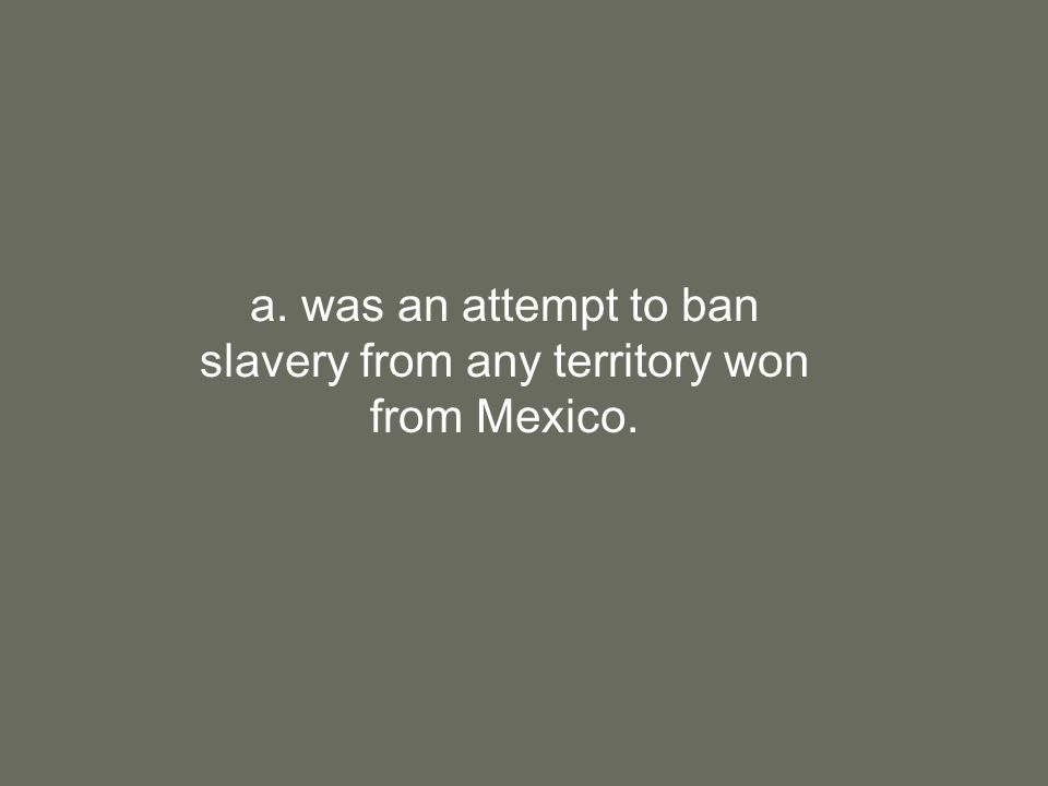 a. was an attempt to ban slavery from any territory won from Mexico.