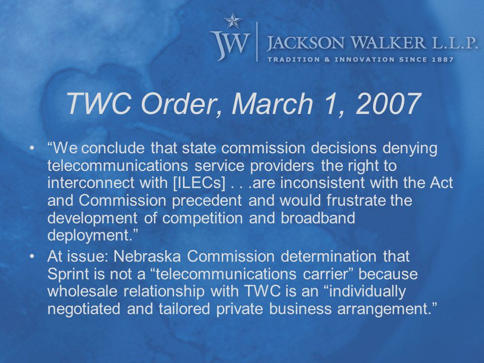 TWC Order, March 1, 2007 We conclude that state commission decisions denying telecommunications service providers the right to interconnect with [ILECs]...are inconsistent with the Act and Commission precedent and would frustrate the development of competition and broadband deployment. At issue: Nebraska Commission determination that Sprint is not a telecommunications carrier because wholesale relationship with TWC is an individually negotiated and tailored private business arrangement.