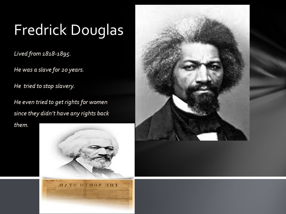 Fredrick Douglas Lived from 1818-1895. He was a slave for 20 years.