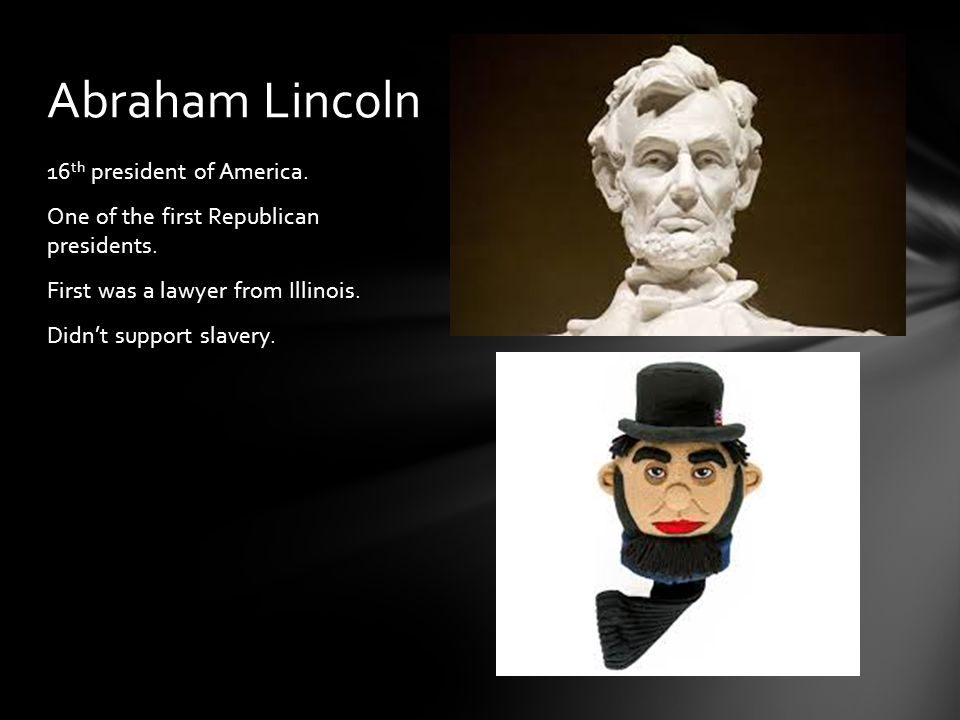 16 th president of America. One of the first Republican presidents.
