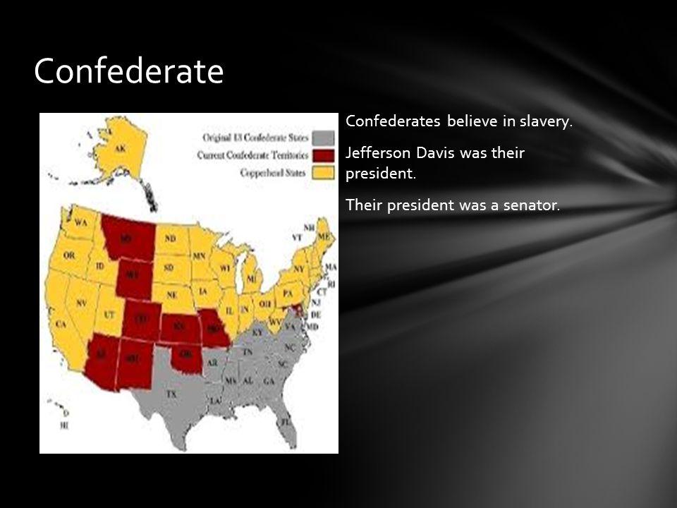 Confederates believe in slavery.Jefferson Davis was their president.