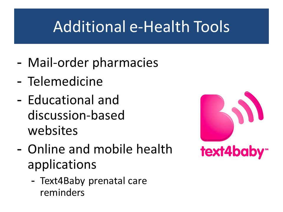 Additional e-Health Tools -Mail-order pharmacies -Telemedicine -Educational and discussion-based websites -Online and mobile health applications -Text4Baby prenatal care reminders