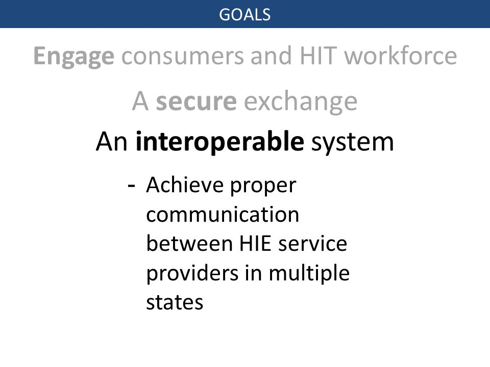 GOALS Engage consumers and HIT workforce A secure exchange An interoperable system -Achieve proper communication between HIE service providers in multiple states