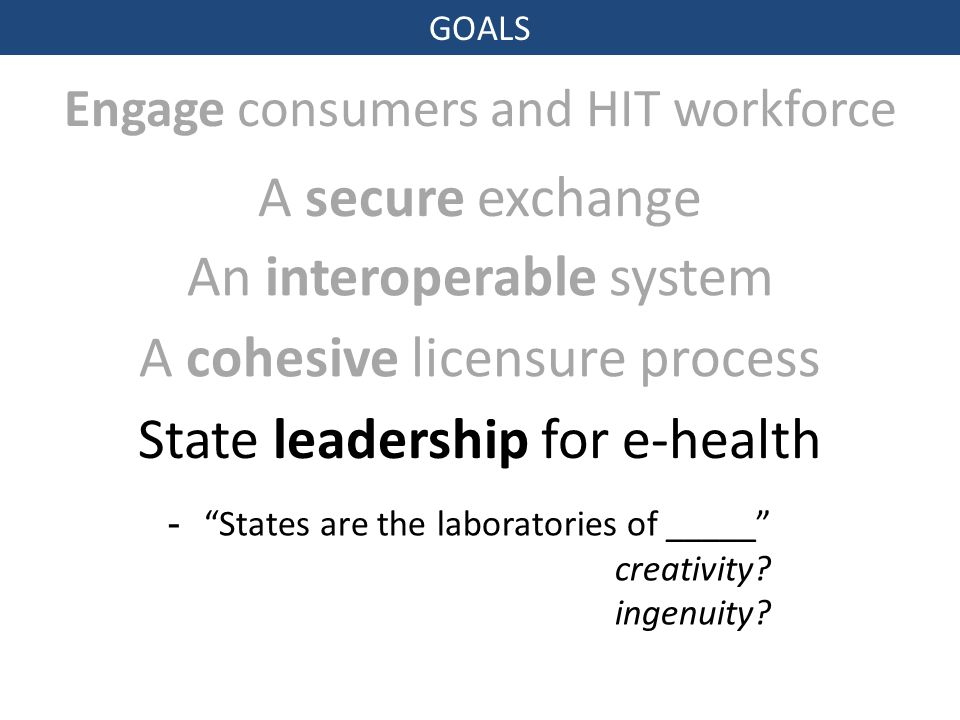 GOALS Engage consumers and HIT workforce A secure exchange An interoperable system A cohesive licensure process - States are the laboratories of _____ creativity.