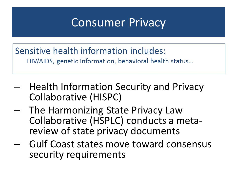 Consumer Privacy – Health Information Security and Privacy Collaborative (HISPC) – The Harmonizing State Privacy Law Collaborative (HSPLC) conducts a meta- review of state privacy documents – Gulf Coast states move toward consensus security requirements Sensitive health information includes: HIV/AIDS, genetic information, behavioral health status…