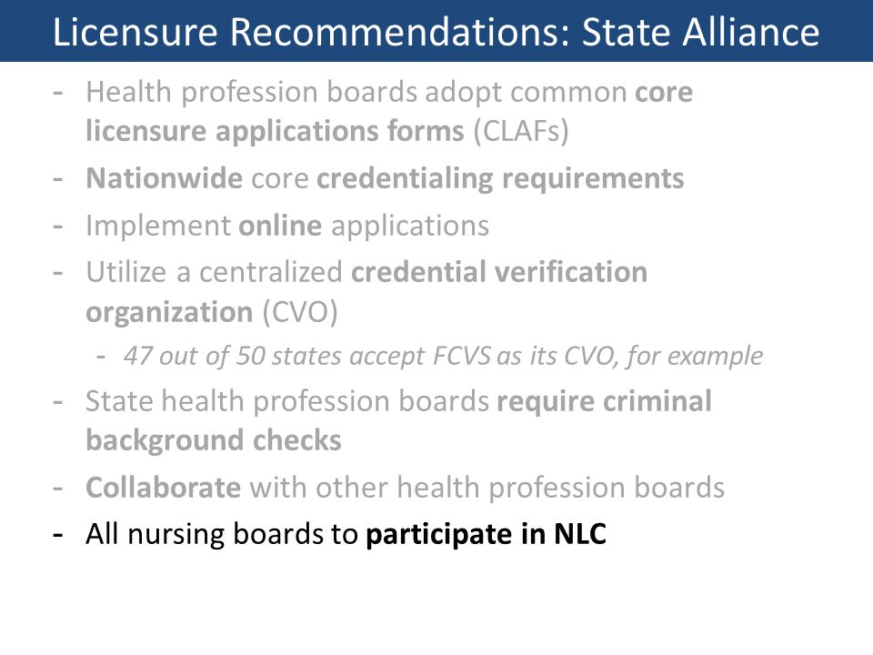 -Health profession boards adopt common core licensure applications forms (CLAFs) -Nationwide core credentialing requirements -Implement online applications -Utilize a centralized credential verification organization (CVO) -47 out of 50 states accept FCVS as its CVO, for example -State health profession boards require criminal background checks -Collaborate with other health profession boards -All nursing boards to participate in NLC Licensure Recommendations: State Alliance