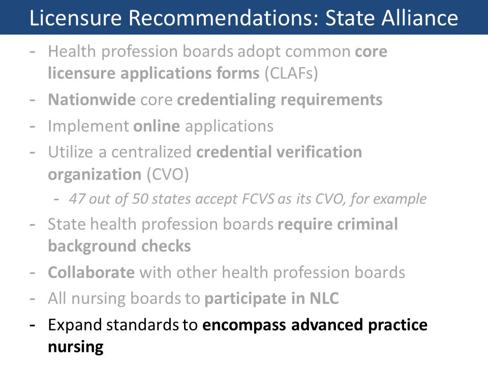 -Health profession boards adopt common core licensure applications forms (CLAFs) -Nationwide core credentialing requirements -Implement online applications -Utilize a centralized credential verification organization (CVO) -47 out of 50 states accept FCVS as its CVO, for example -State health profession boards require criminal background checks -Collaborate with other health profession boards -All nursing boards to participate in NLC -Expand standards to encompass advanced practice nursing Licensure Recommendations: State Alliance