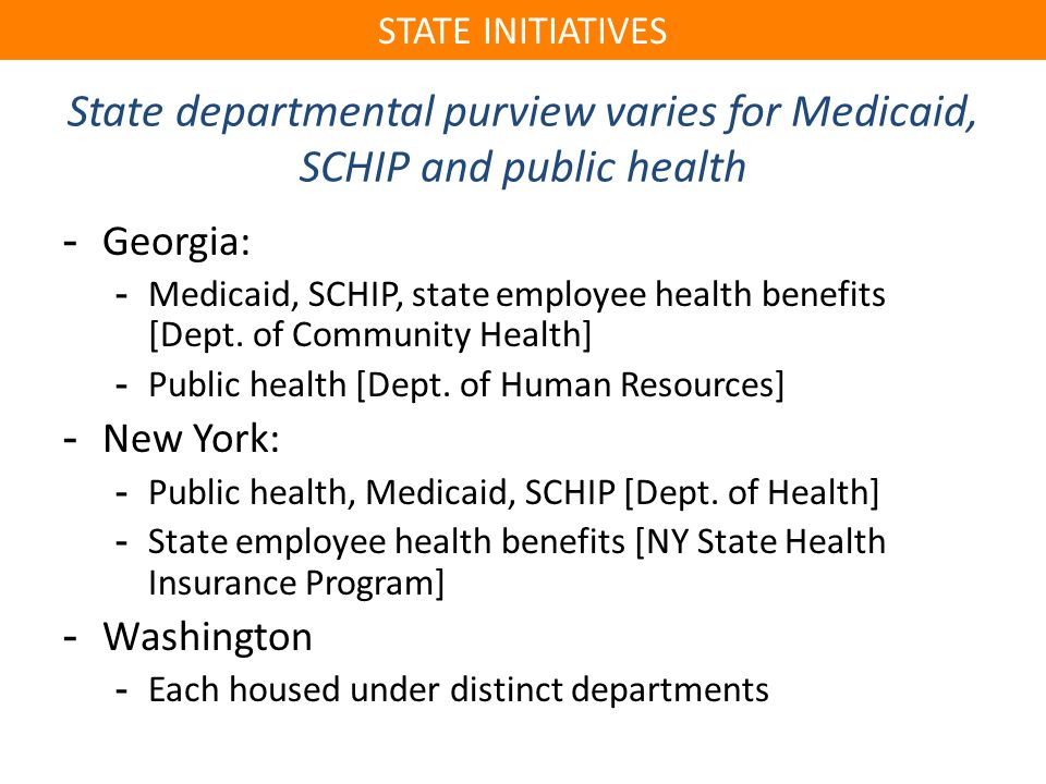State departmental purview varies for Medicaid, SCHIP and public health -Georgia: -Medicaid, SCHIP, state employee health benefits [Dept.