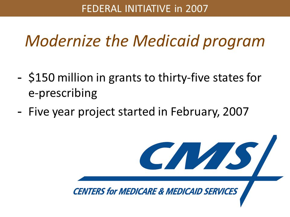 FEDERAL INITIATIVE in 2007 Modernize the Medicaid program -$150 million in grants to thirty-five states for e-prescribing -Five year project started in February, 2007