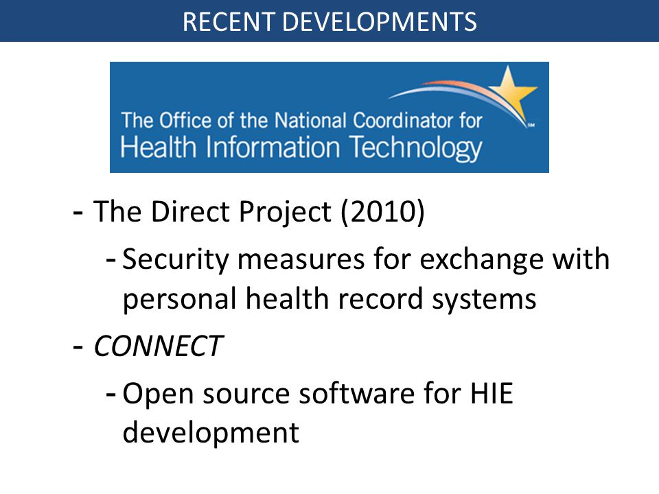 -The Direct Project (2010) -Security measures for exchange with personal health record systems -CONNECT -Open source software for HIE development RECENT DEVELOPMENTS