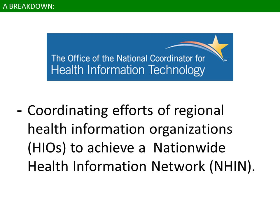 A BREAKDOWN: -Coordinating efforts of regional health information organizations (HIOs) to achieve a Nationwide Health Information Network (NHIN).