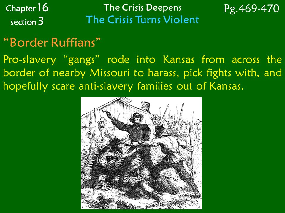 Border Ruffians Pro-slavery gangs rode into Kansas from across the border of nearby Missouri to harass, pick fights with, and hopefully scare anti-slavery families out of Kansas.