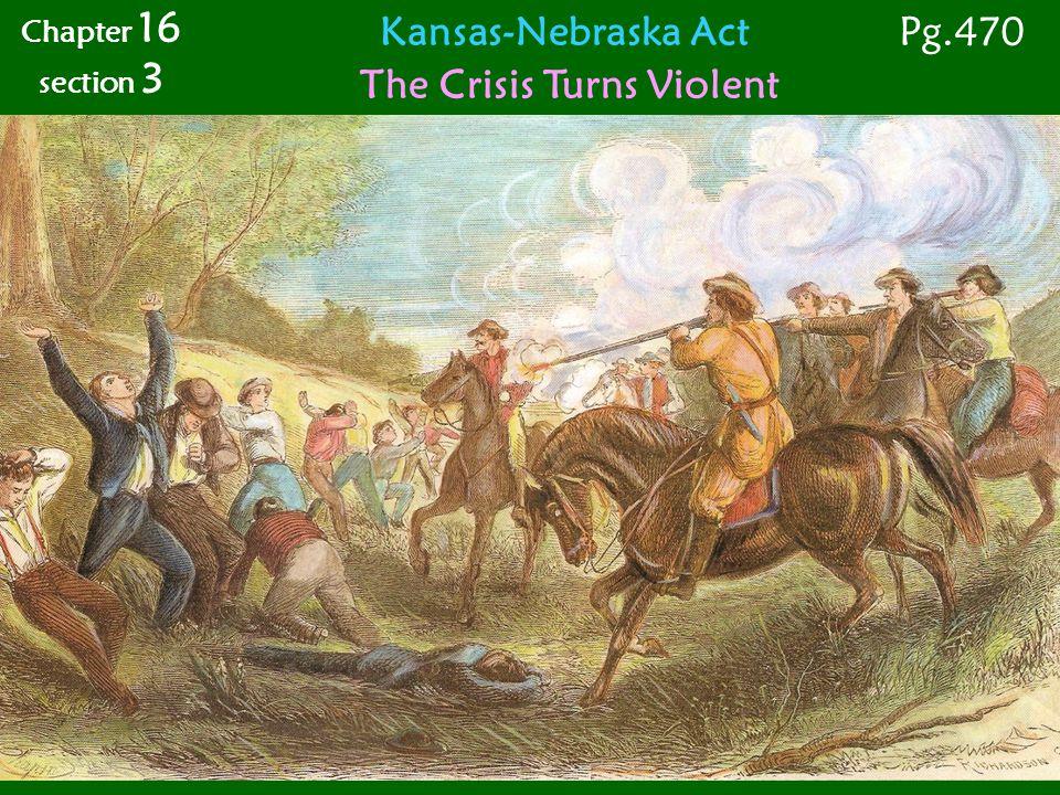 Kansas-Nebraska Act The Crisis Turns Violent Chapter 16 section 3 Pg.470