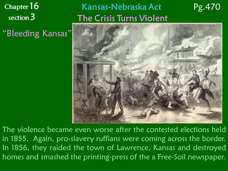 Kansas-Nebraska Act The Crisis Turns Violent Bleeding Kansas The violence became even worse after the contested elections held in 1855.