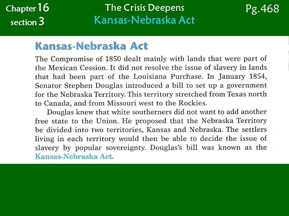 Chapter 16 section 3 Pg.468 The Crisis Deepens Kansas-Nebraska Act