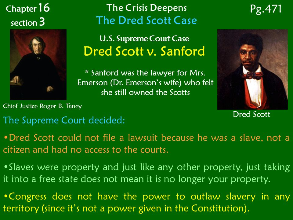 The Supreme Court decided: Dred Scott could not file a lawsuit because he was a slave, not a citizen and had no access to the courts.