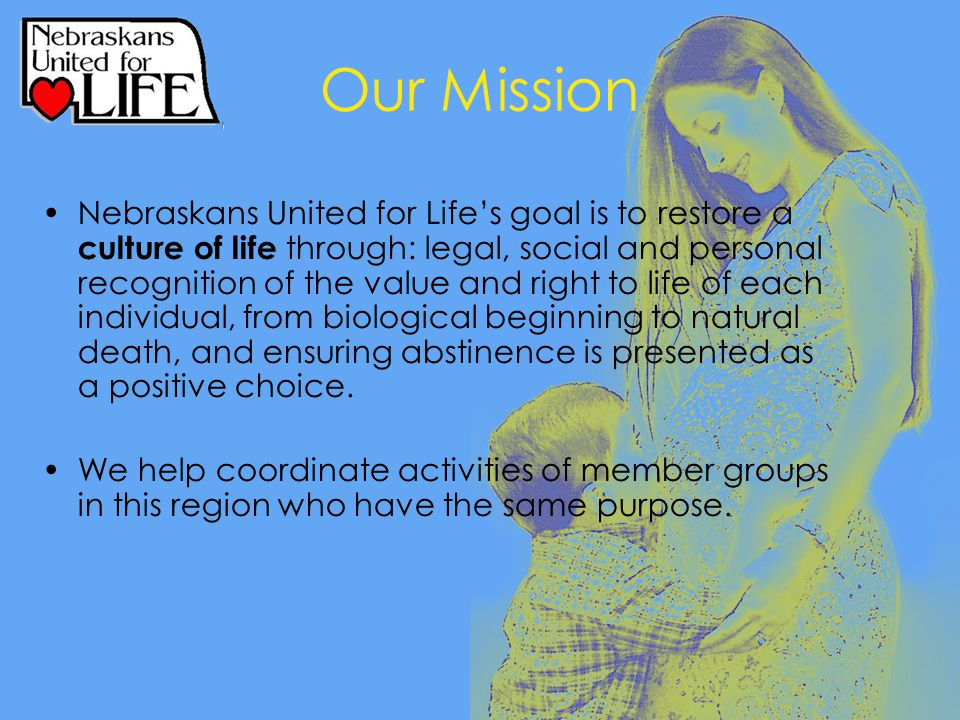 Our Mission Nebraskans United for Life's goal is to restore a culture of life through: legal, social and personal recognition of the value and right to life of each individual, from biological beginning to natural death, and ensuring abstinence is presented as a positive choice.
