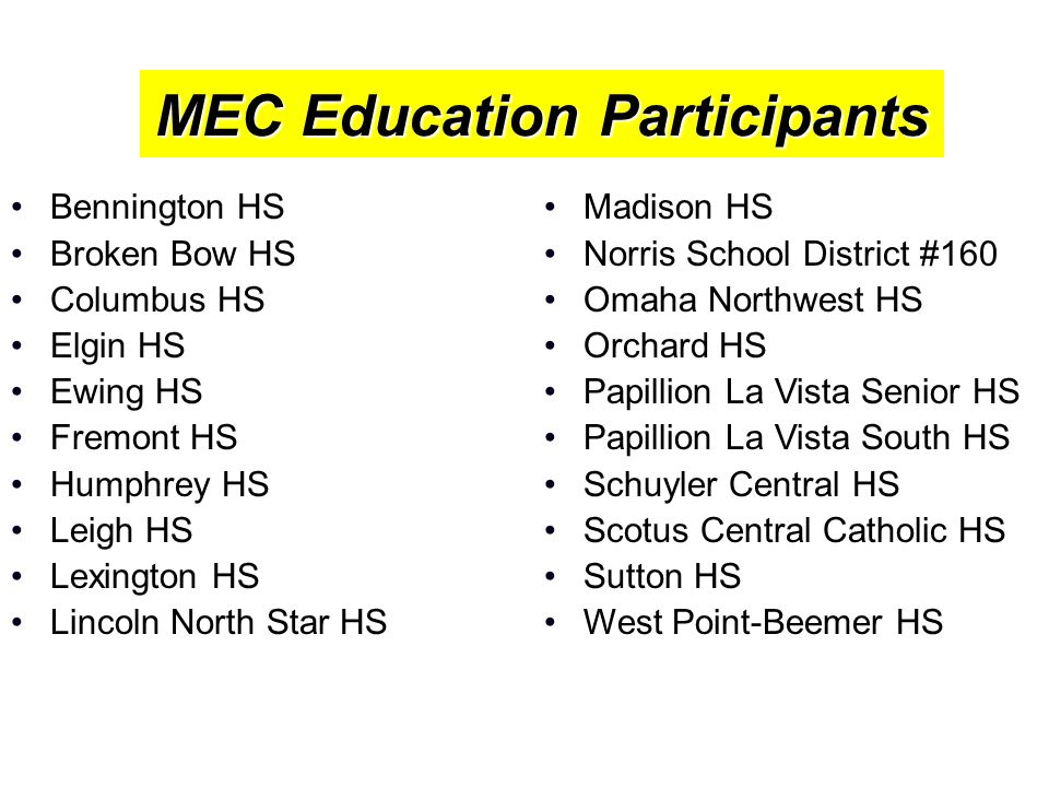 MEC Education Participants Bennington HS Broken Bow HS Columbus HS Elgin HS Ewing HS Fremont HS Humphrey HS Leigh HS Lexington HS Lincoln North Star HS Madison HS Norris School District #160 Omaha Northwest HS Orchard HS Papillion La Vista Senior HS Papillion La Vista South HS Schuyler Central HS Scotus Central Catholic HS Sutton HS West Point-Beemer HS