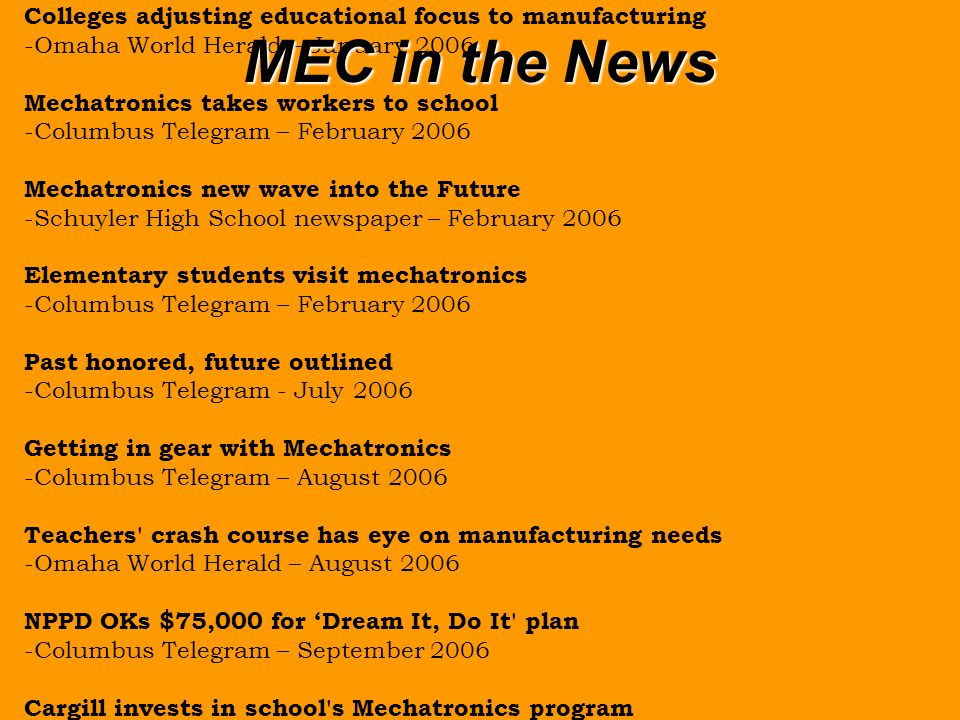 Central Awarded 1.6M Grant -Columbus Telegram - November 2004 Manufacturers Seeking to Link Classroom and the Factory Floor -New York Times – July 2005 Instructors checking out CCC s science laboratory -Columbus Telegram – August 2005 Nebraska Department of Labor Teams up with Central Community College to Unveil Mechatronics Education Center -Nebraska Workforce Development Press Release – September 2005 Automation project aims at keeping jobs -Omaha World Herald – September 2005 High-tech program provides modern job skills -Columbus Telegram – September 2005 Colleges adjusting educational focus to manufacturing -Omaha World Herald – January 2006 Mechatronics takes workers to school -Columbus Telegram – February 2006 Mechatronics new wave into the Future -Schuyler High School newspaper – February 2006 Elementary students visit mechatronics -Columbus Telegram – February 2006 Past honored, future outlined -Columbus Telegram - July 2006 Getting in gear with Mechatronics -Columbus Telegram – August 2006 Teachers crash course has eye on manufacturing needs -Omaha World Herald – August 2006 NPPD OKs $75,000 for 'Dream It, Do It plan -Columbus Telegram – September 2006 Cargill invests in school s Mechatronics program -Columbus Telegram – October 2006 Speaker outlines need for workers -Columbus Telegram – February 2007 Career Night aimed at students, parents -Columbus Telegram – March 2007 West Park 5 th -graders tour college -Columbus Telegram – April 2007 Teachers to see manufacturing jobs -Columbus Telegram – May 2007 CPS teachers have working summer at BD -Columbus Telegram – July 2007 Manufacturers look to centers for help -Columbus Telegram – August 2007 Mechatronics Makes Sense -Kearney Hub – October 2007 MEC in the News
