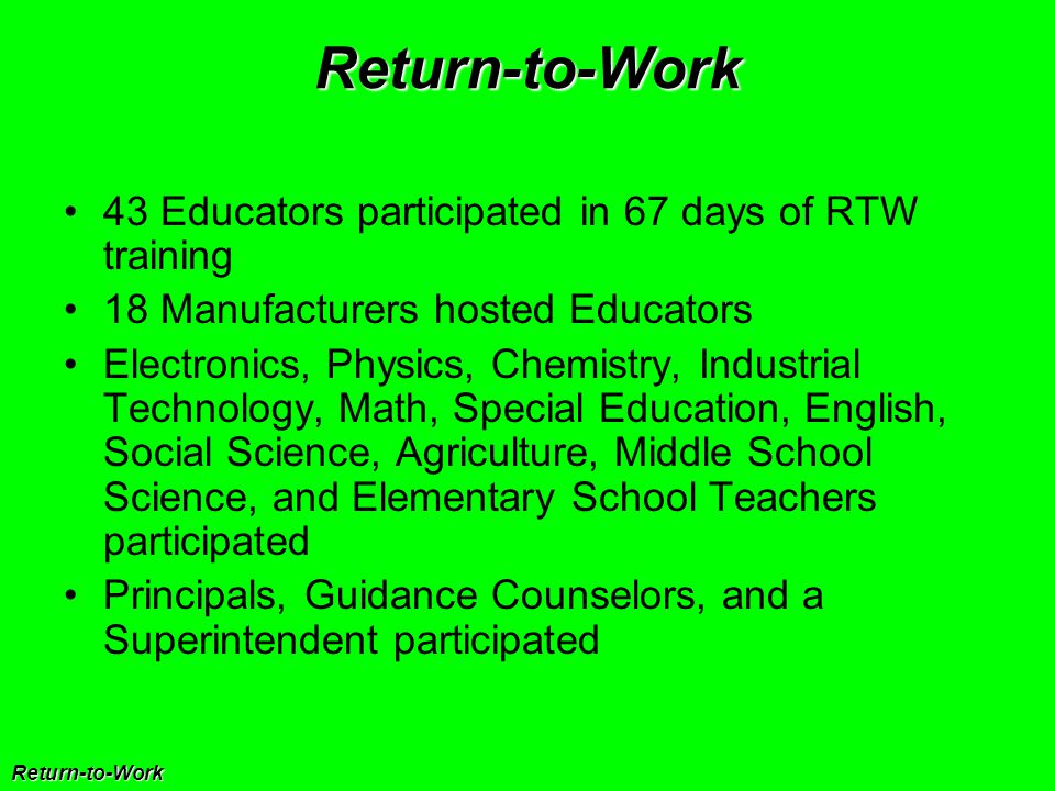 Return-to-Work Return-to-Work 43 Educators participated in 67 days of RTW training 18 Manufacturers hosted Educators Electronics, Physics, Chemistry, Industrial Technology, Math, Special Education, English, Social Science, Agriculture, Middle School Science, and Elementary School Teachers participated Principals, Guidance Counselors, and a Superintendent participated