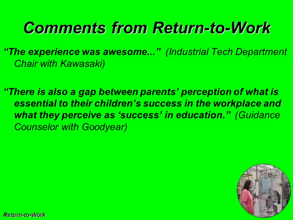 Comments from Return-to-Work Return-to-Work The experience was awesome... (Industrial Tech Department Chair with Kawasaki) There is also a gap between parents' perception of what is essential to their children's success in the workplace and what they perceive as 'success' in education. (Guidance Counselor with Goodyear)