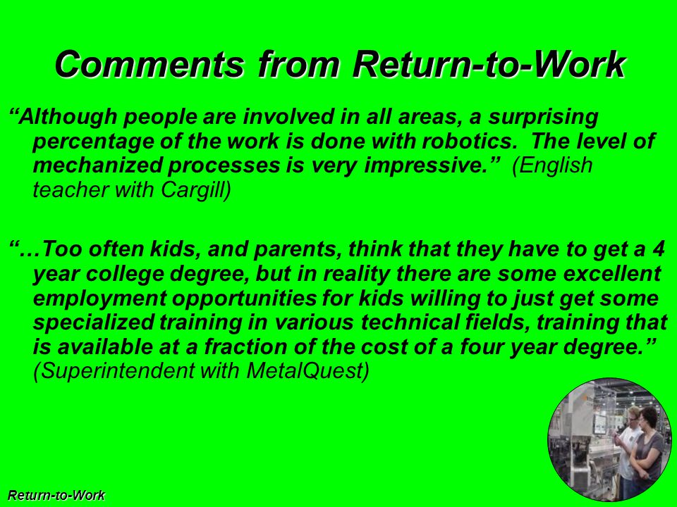 Comments from Return-to-Work Return-to-Work Although people are involved in all areas, a surprising percentage of the work is done with robotics.