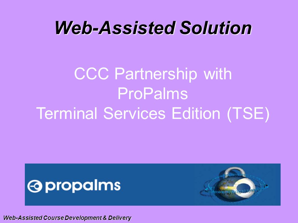 CCC Partnership with ProPalms Terminal Services Edition (TSE) Web-Assisted Solution Web-Assisted Course Development & Delivery