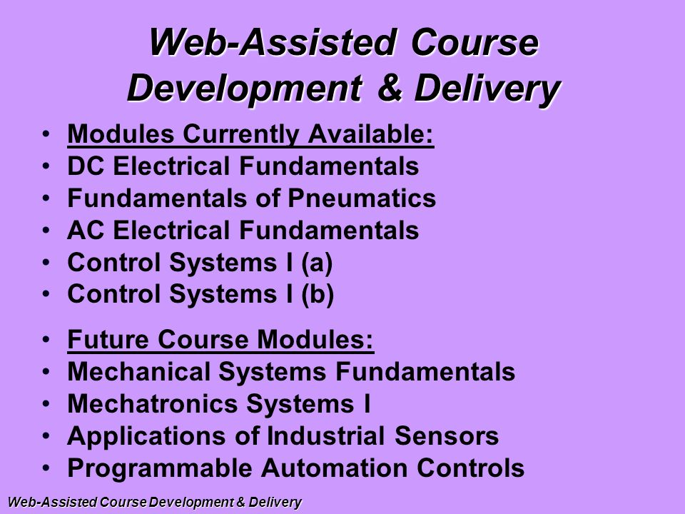 Modules Currently Available: DC Electrical Fundamentals Fundamentals of Pneumatics AC Electrical Fundamentals Control Systems I (a) Control Systems I (b) Future Course Modules: Mechanical Systems Fundamentals Mechatronics Systems I Applications of Industrial Sensors Programmable Automation Controls Web-Assisted Course Development & Delivery