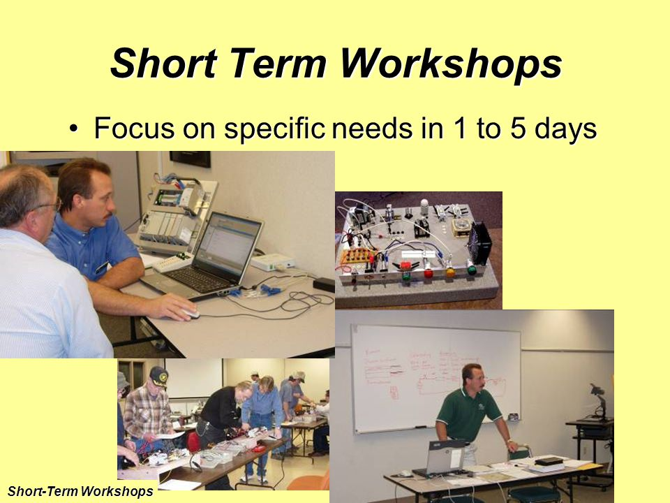 Short Term Workshops Focus on specific needs in 1 to 5 daysFocus on specific needs in 1 to 5 days Short-Term Workshops