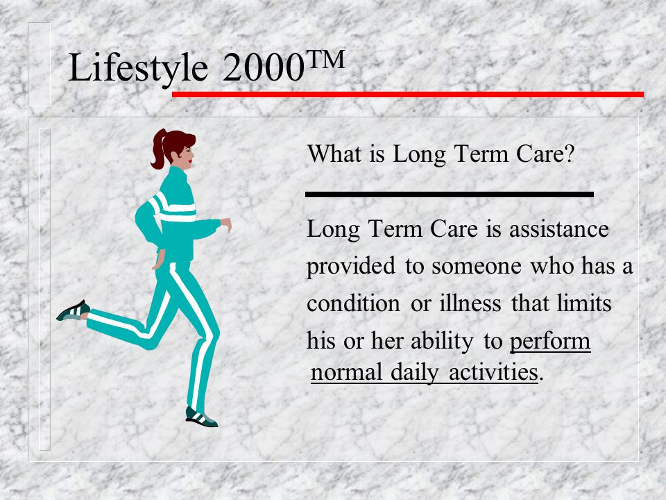 Lifestyle 2000 TM Long Term Care Includes: Assistance with Activities of Daily Living (ADL's) -Bathing -Eating -Dressing -Toileting -Transferring -Continence