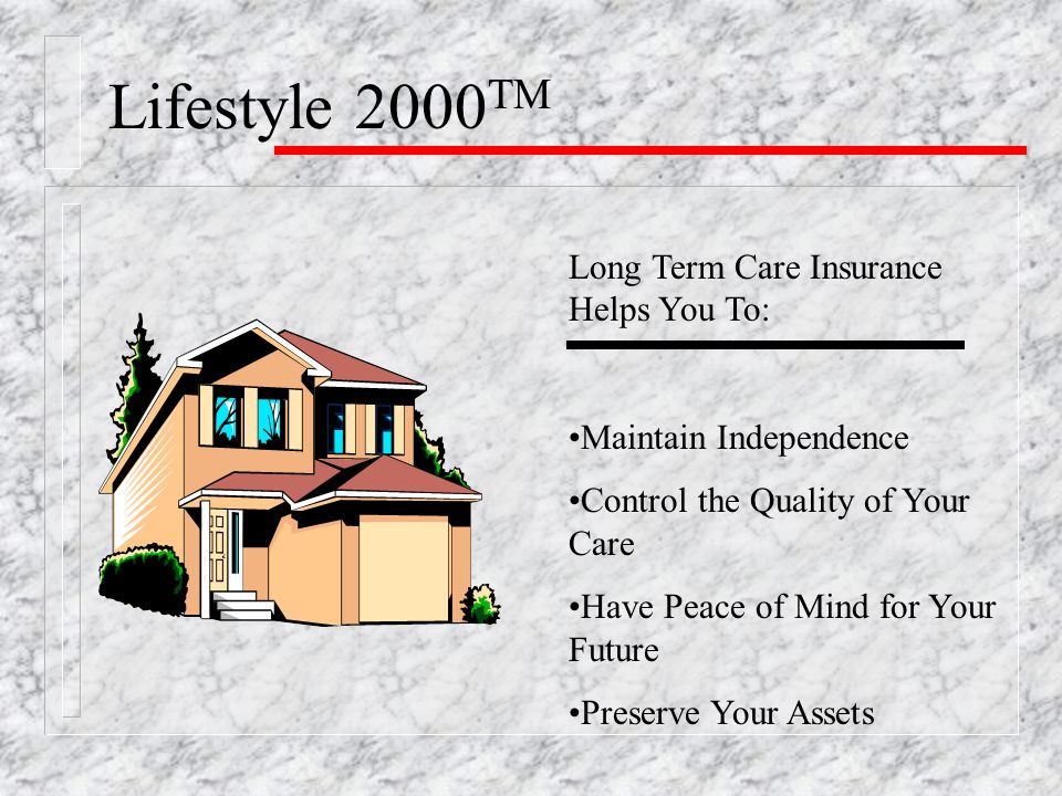 Lifestyle 2000 TM Long Term Care Insurance Helps You To: Maintain Independence Control the Quality of Your Care Have Peace of Mind for Your Future Preserve Your Assets