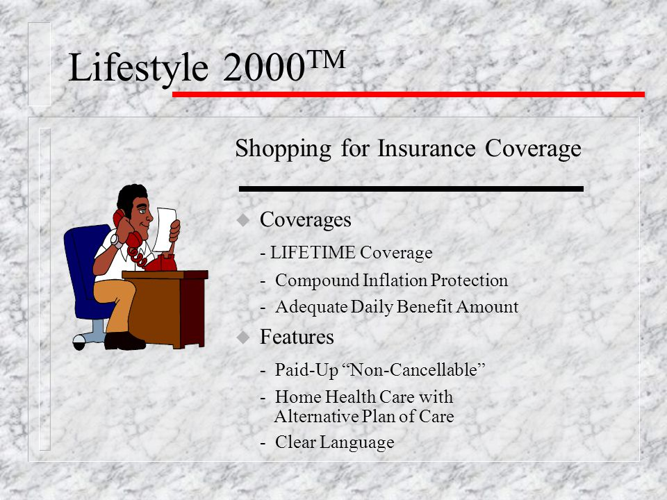 Lifestyle 2000 TM The Risks of Waiting u Health Risk - your health can change unexpectedly; it's best to buy now while yours is good u Financial Risk -if you wait, your initial premium will be higher u LTC Insurance is purchased with Health, Age & Money