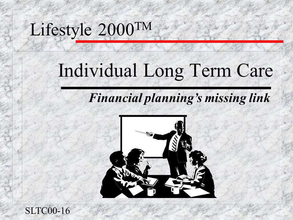 Lifestyle 2000 TM Individual Long Term Care Financial planning's missing link SLTC00-16