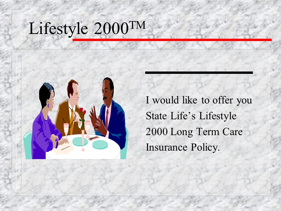 Lifestyle 2000 TM I would like to offer you State Life's Lifestyle 2000 Long Term Care Insurance Policy.