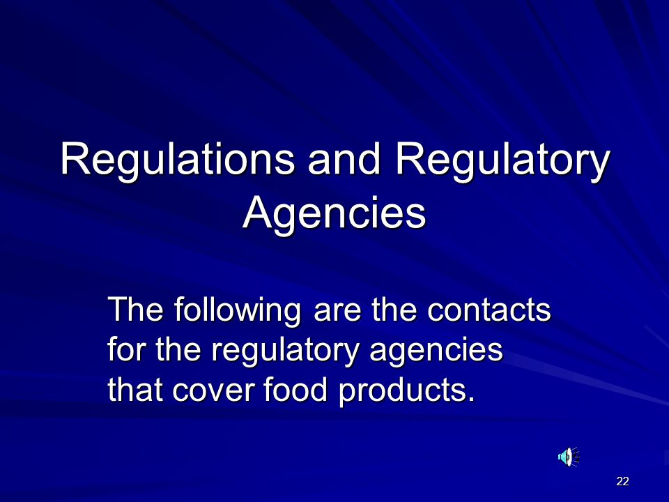 22 Regulations and Regulatory Agencies The following are the contacts for the regulatory agencies that cover food products.