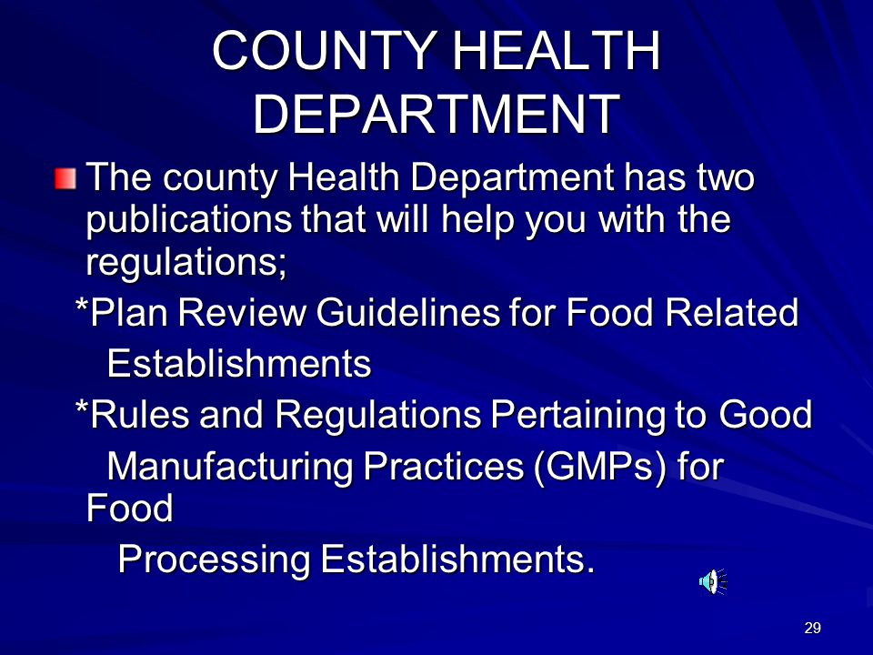 29 COUNTY HEALTH DEPARTMENT The county Health Department has two publications that will help you with the regulations; *Plan Review Guidelines for Food Related *Plan Review Guidelines for Food Related Establishments Establishments *Rules and Regulations Pertaining to Good *Rules and Regulations Pertaining to Good Manufacturing Practices (GMPs) for Food Manufacturing Practices (GMPs) for Food Processing Establishments.