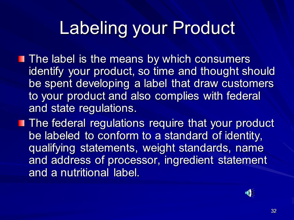 32 Labeling your Product The label is the means by which consumers identify your product, so time and thought should be spent developing a label that draw customers to your product and also complies with federal and state regulations.