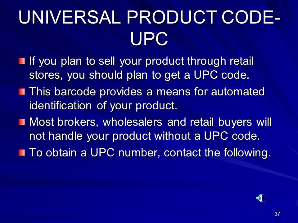 37 UNIVERSAL PRODUCT CODE- UPC If you plan to sell your product through retail stores, you should plan to get a UPC code. This barcode provides a mean