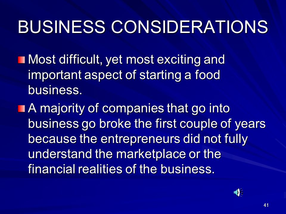 41 BUSINESS CONSIDERATIONS Most difficult, yet most exciting and important aspect of starting a food business. A majority of companies that go into bu