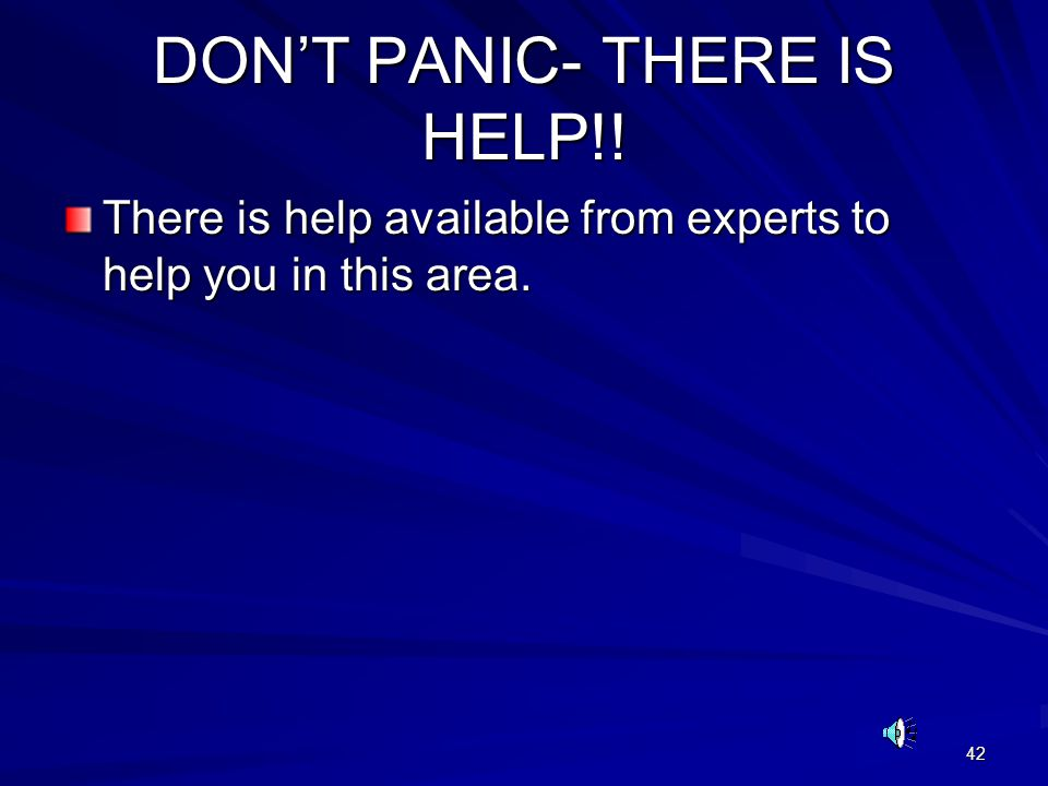 42 DON'T PANIC- THERE IS HELP!! There is help available from experts to help you in this area.