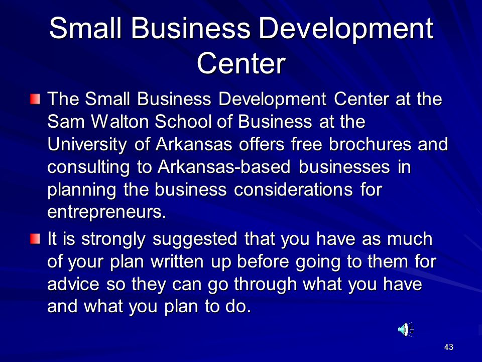 43 Small Business Development Center The Small Business Development Center at the Sam Walton School of Business at the University of Arkansas offers free brochures and consulting to Arkansas-based businesses in planning the business considerations for entrepreneurs.