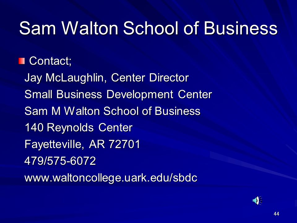 44 Sam Walton School of Business Contact; Jay McLaughlin, Center Director Jay McLaughlin, Center Director Small Business Development Center Small Business Development Center Sam M Walton School of Business Sam M Walton School of Business 140 Reynolds Center 140 Reynolds Center Fayetteville, AR 72701 Fayetteville, AR 72701 479/575-6072 479/575-6072 www.waltoncollege.uark.edu/sbdc www.waltoncollege.uark.edu/sbdc