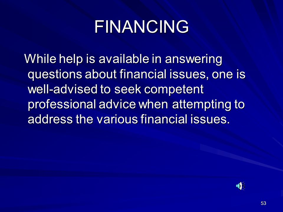 53 FINANCING While help is available in answering questions about financial issues, one is well-advised to seek competent professional advice when attempting to address the various financial issues.