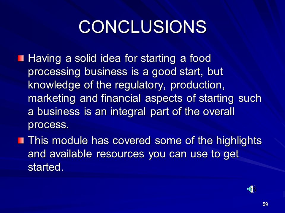 59 CONCLUSIONS Having a solid idea for starting a food processing business is a good start, but knowledge of the regulatory, production, marketing and financial aspects of starting such a business is an integral part of the overall process.