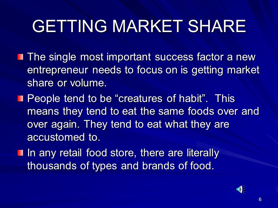 6 GETTING MARKET SHARE The single most important success factor a new entrepreneur needs to focus on is getting market share or volume. People tend to