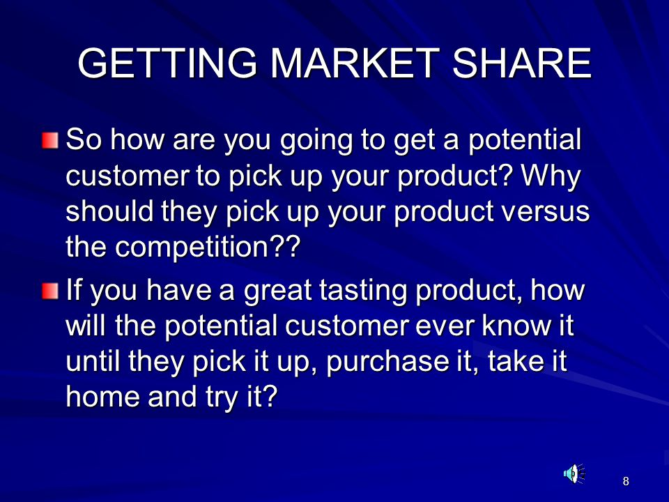 8 GETTING MARKET SHARE So how are you going to get a potential customer to pick up your product? Why should they pick up your product versus the compe