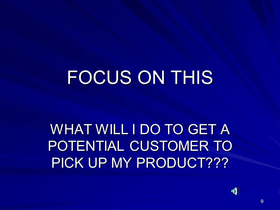 9 FOCUS ON THIS WHAT WILL I DO TO GET A POTENTIAL CUSTOMER TO PICK UP MY PRODUCT
